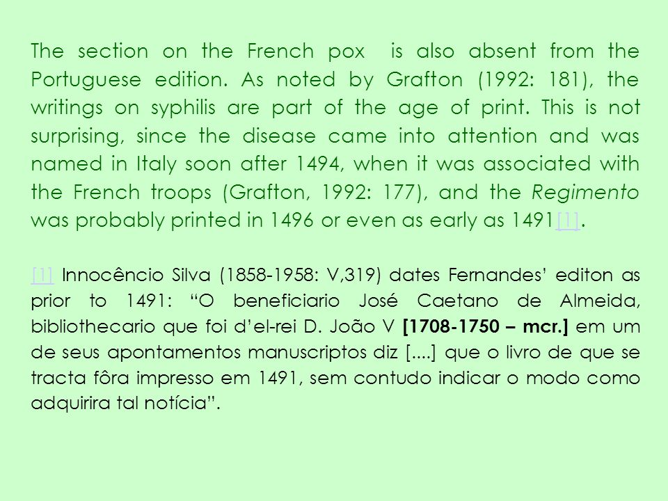The section on the French pox is also absent from the Portuguese edition. As noted by Grafton (1992: 181), the writings on syphilis are part of the age of print. This is not surprising, since the disease came into attention and was named in Italy soon after 1494, when it was associated with the French troops (Grafton, 1992: 177), and the Regimento was probably printed in 1496 or even as early as 1491[1].